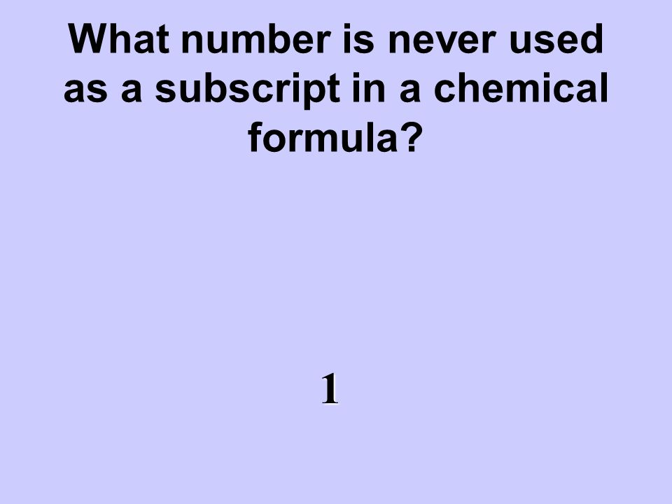 What number is never used as a subscript in a chemical formula