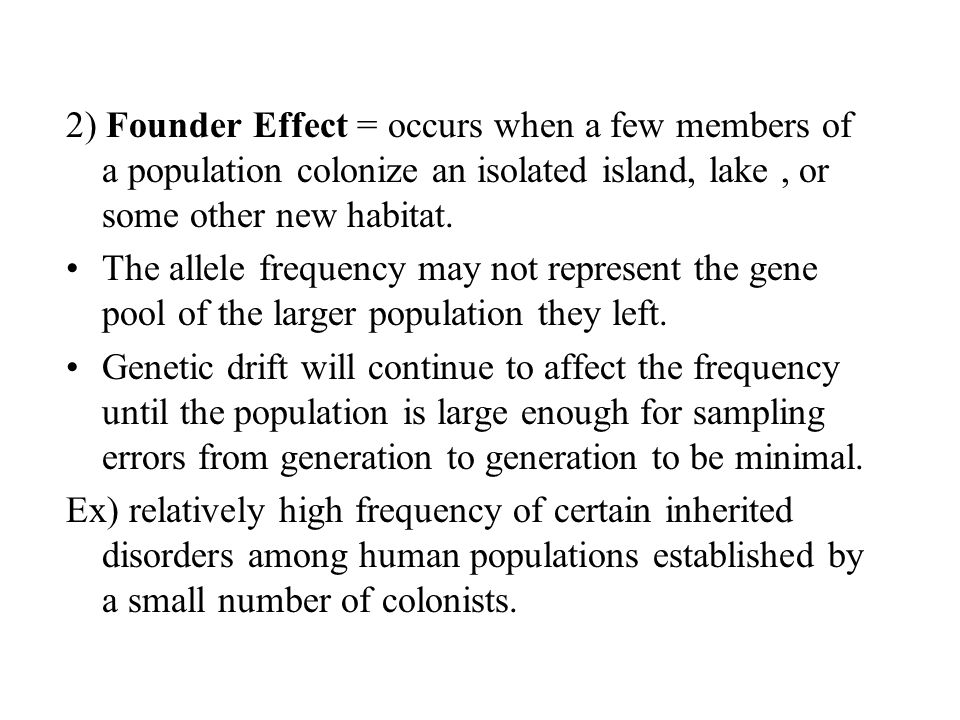 2) Founder Effect = occurs when a few members of a population colonize an isolated island, lake , or some other new habitat.