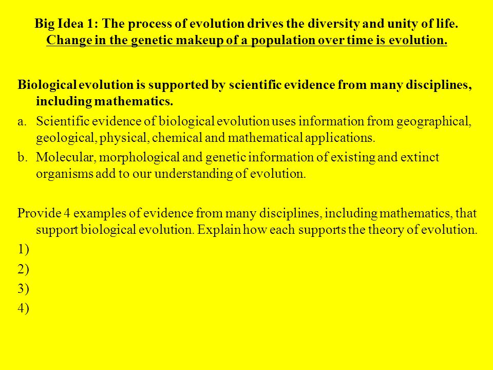 Big Idea 1: The process of evolution drives the diversity and unity of life. Change in the genetic makeup of a population over time is evolution.