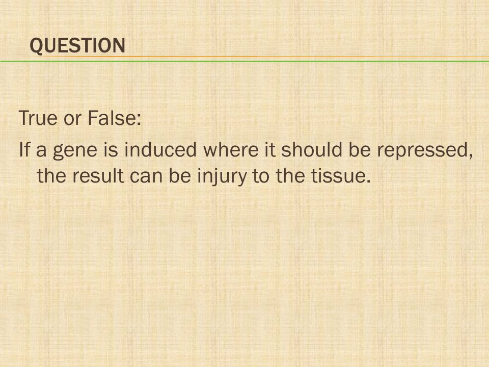 Question True or False: If a gene is induced where it should be repressed, the result can be injury to the tissue.
