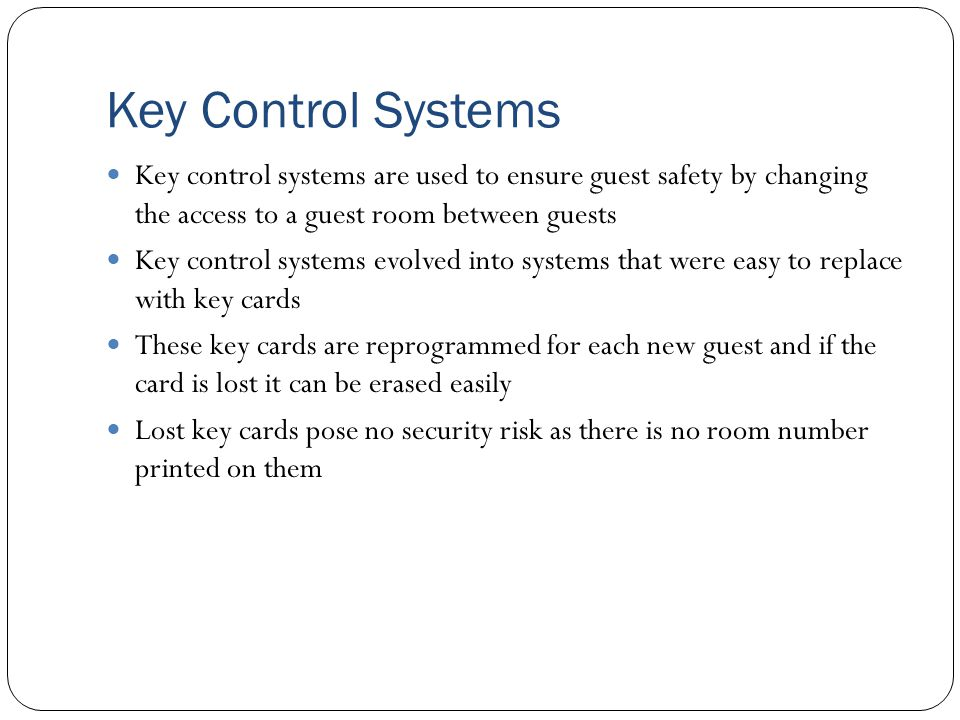 Key Control Systems Key control systems are used to ensure guest safety by changing the access to a guest room between guests.