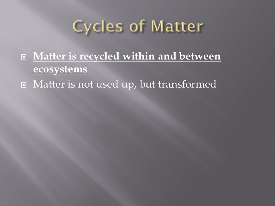 Cycles of Matter Matter is recycled within and between ecosystems
