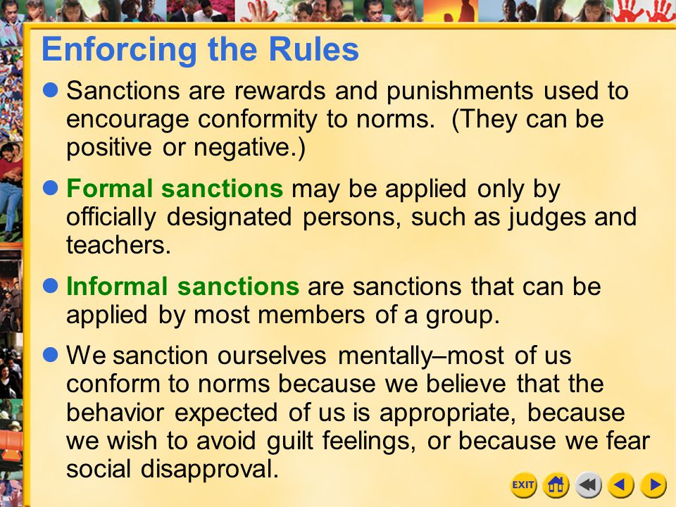 Enforcing the Rules Sanctions are rewards and punishments used to encourage conformity to norms. (They can be positive or negative.)
