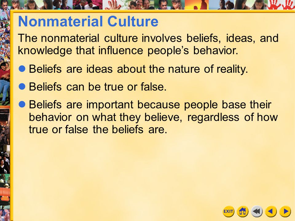 Nonmaterial Culture The nonmaterial culture involves beliefs, ideas, and knowledge that influence people's behavior.