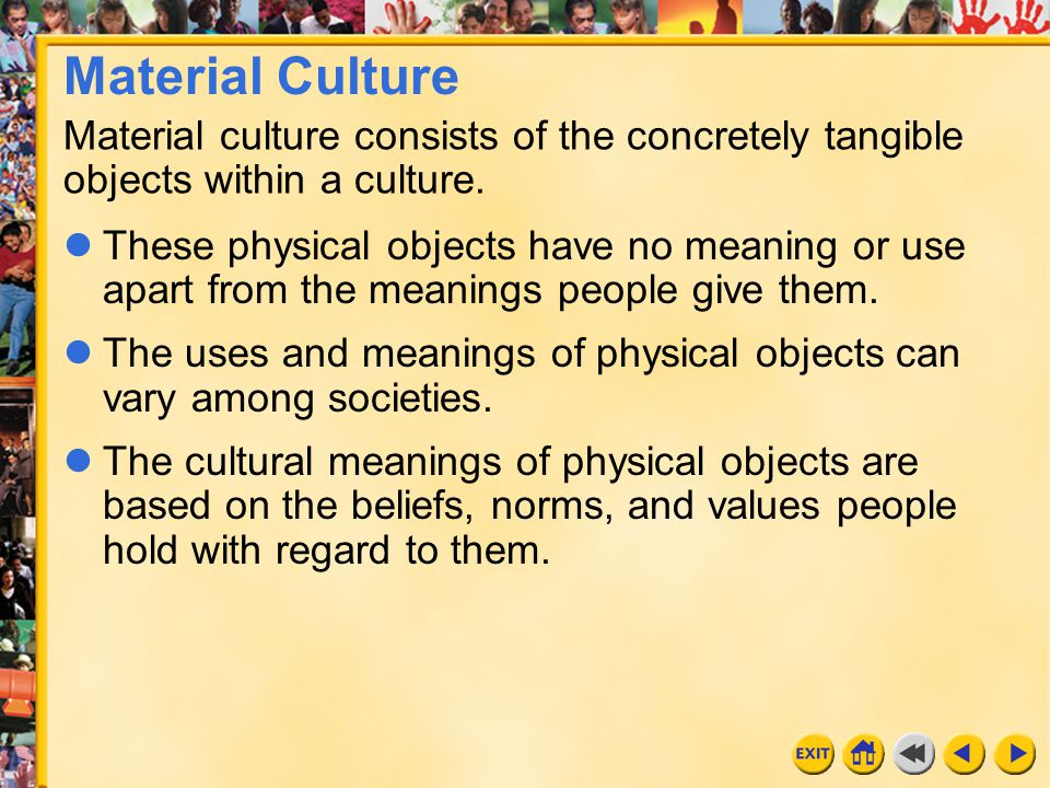 Material Culture Material culture consists of the concretely tangible objects within a culture.