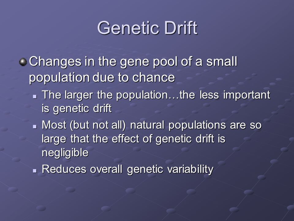 Genetic Drift Changes in the gene pool of a small population due to chance. The larger the population…the less important is genetic drift.