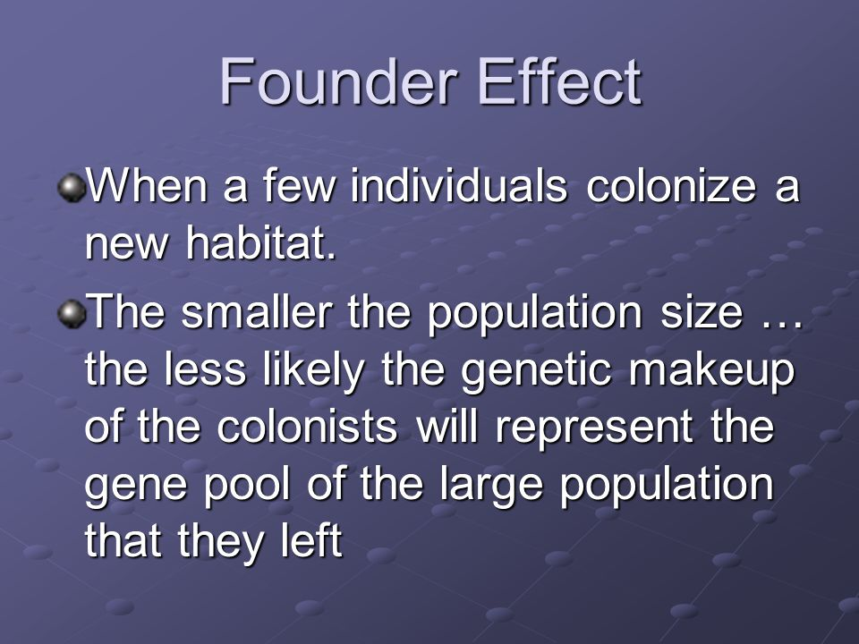 Founder Effect When a few individuals colonize a new habitat.