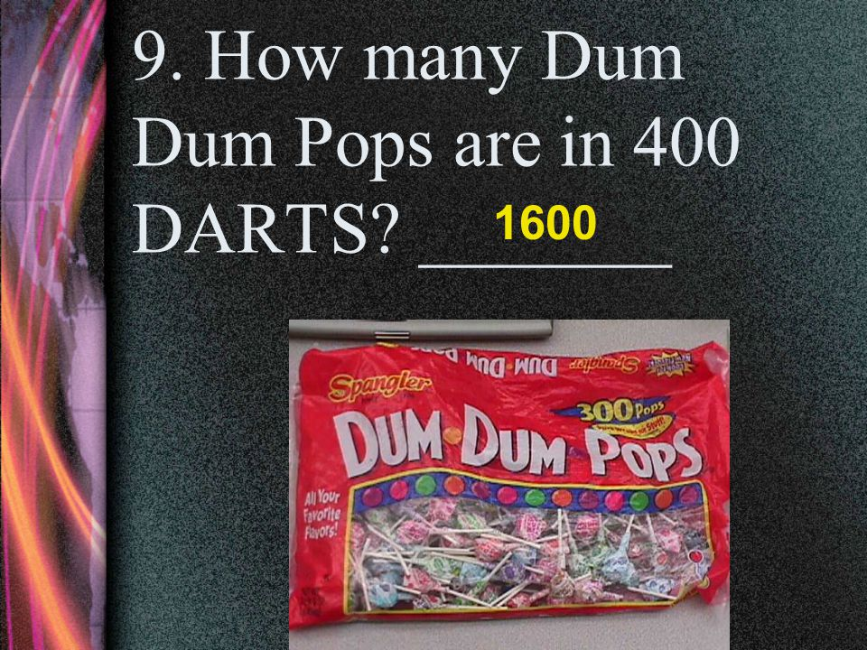 9. How many Dum Dum Pops are in 400 DARTS _______