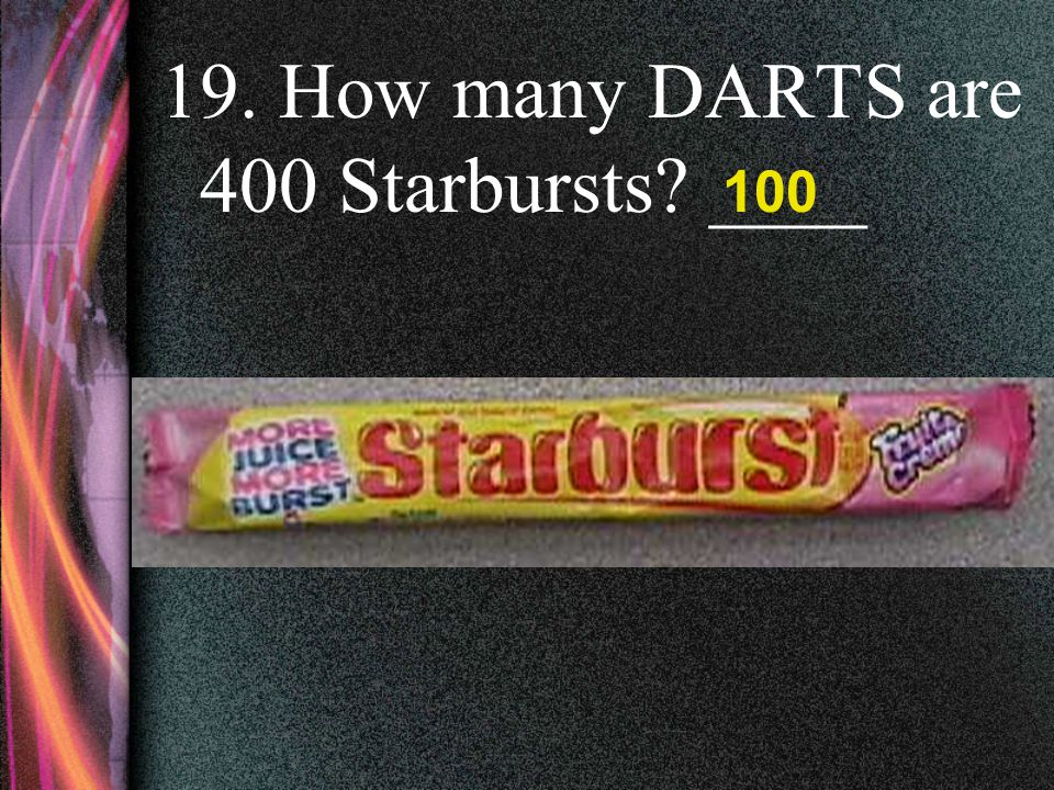 19. How many DARTS are 400 Starbursts ____