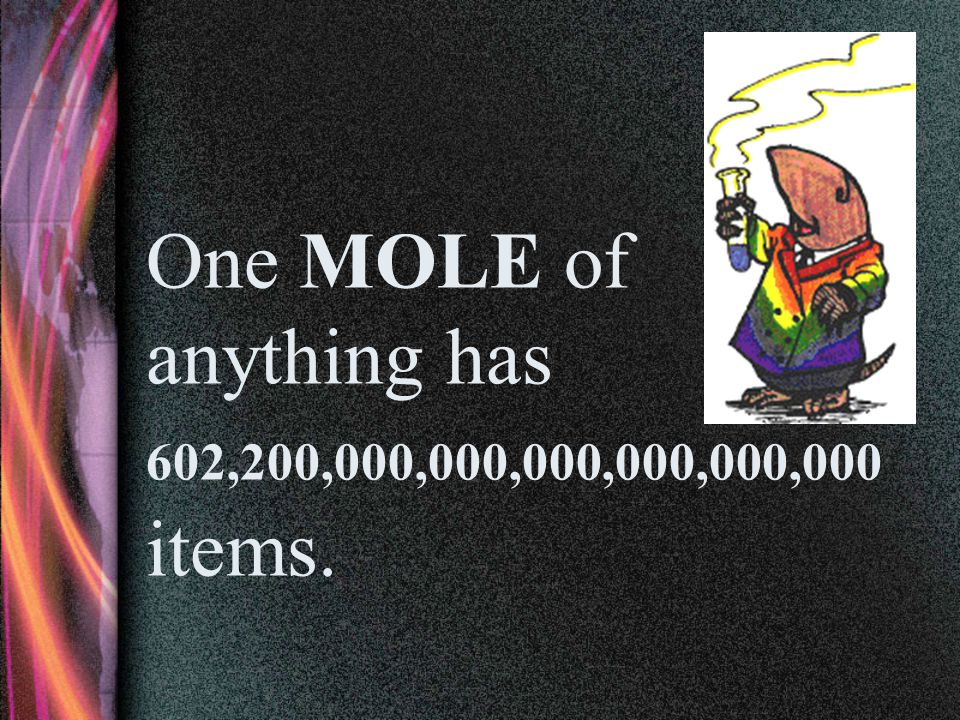 One MOLE of anything has 602,200,000,000,000,000,000,000 items.