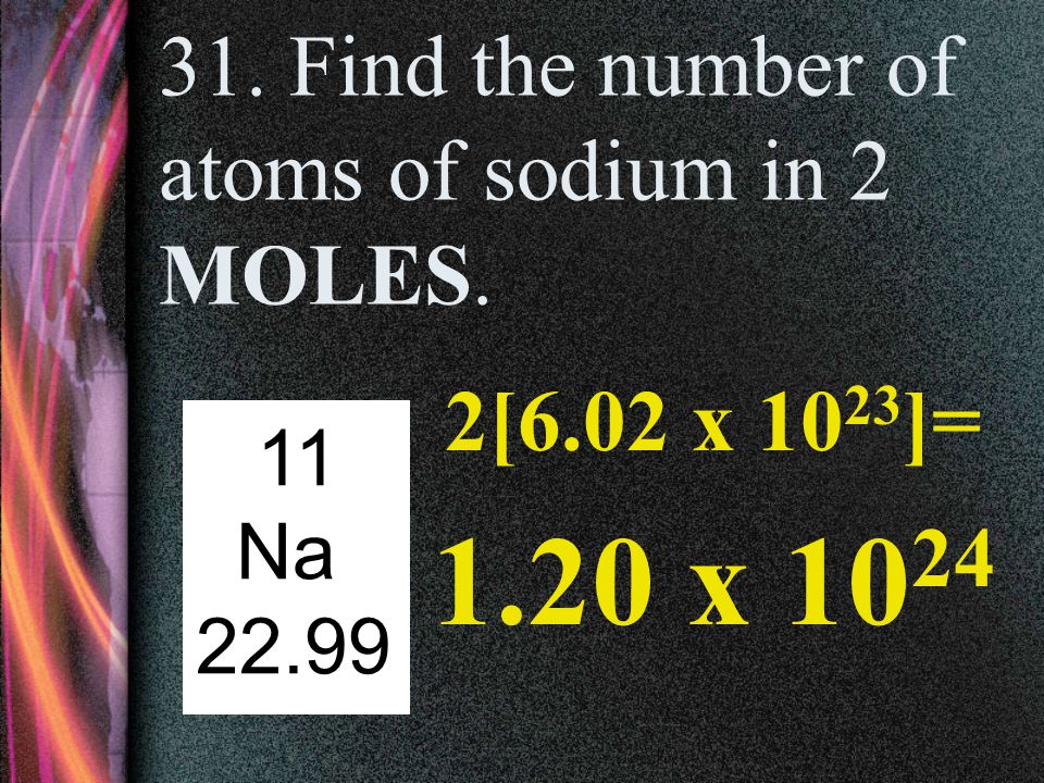 31. Find the number of atoms of sodium in 2 MOLES.