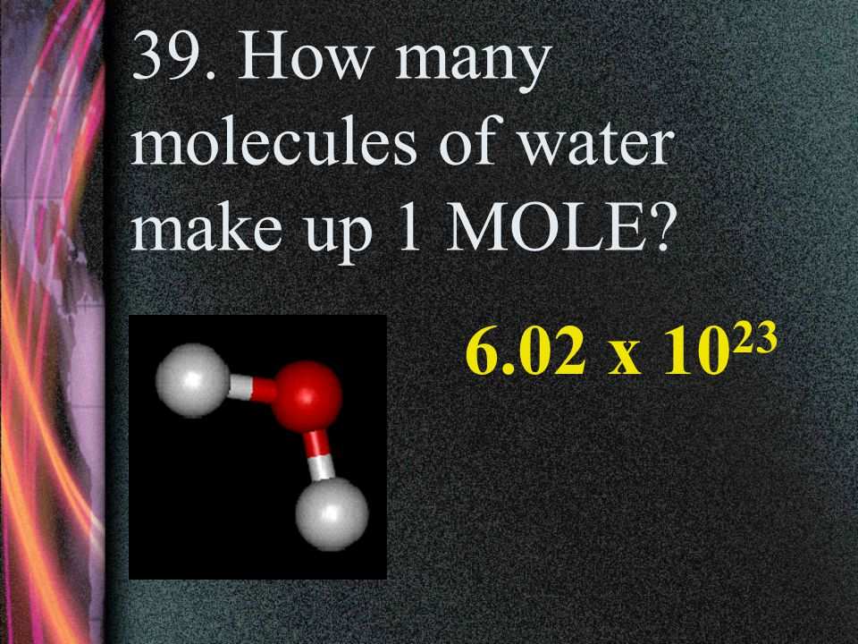 39. How many molecules of water make up 1 MOLE