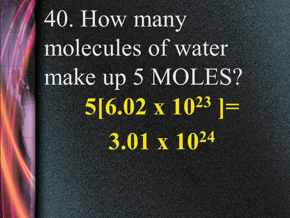40. How many molecules of water make up 5 MOLES