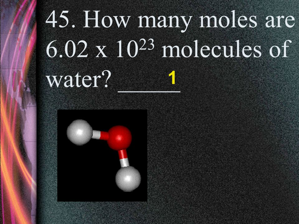 45. How many moles are 6.02 x 1023 molecules of water _____