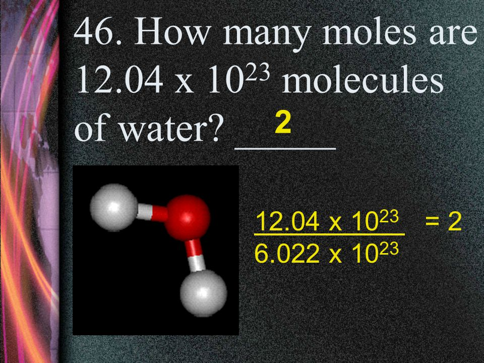 46. How many moles are 12.04 x 1023 molecules of water _____
