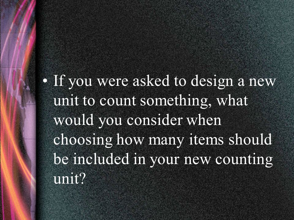 If you were asked to design a new unit to count something, what would you consider when choosing how many items should be included in your new counting unit