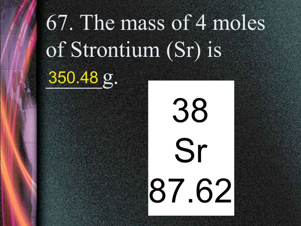 67. The mass of 4 moles of Strontium (Sr) is _____g.