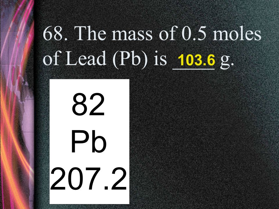 68. The mass of 0.5 moles of Lead (Pb) is ____ g.