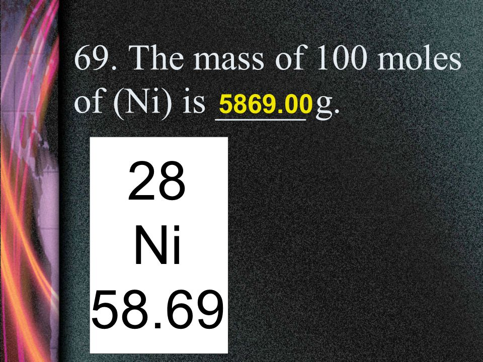 69. The mass of 100 moles of (Ni) is _____ g.