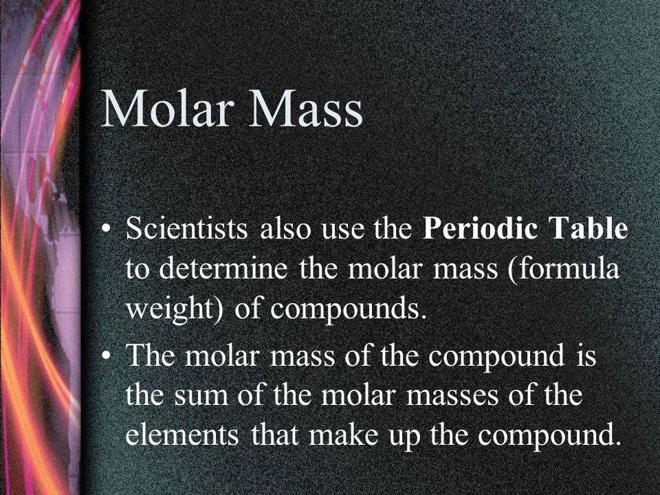 Molar Mass Scientists also use the Periodic Table to determine the molar mass (formula weight) of compounds.
