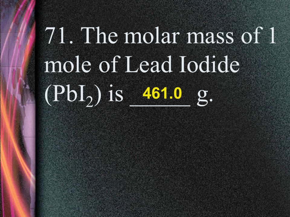 71. The molar mass of 1 mole of Lead Iodide (PbI2) is _____ g.