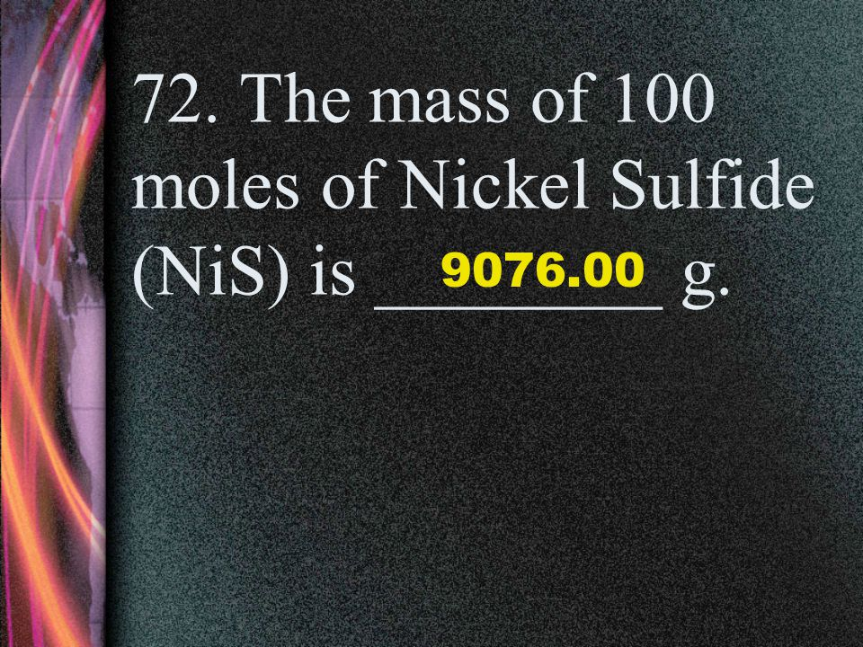 72. The mass of 100 moles of Nickel Sulfide (NiS) is ________ g.