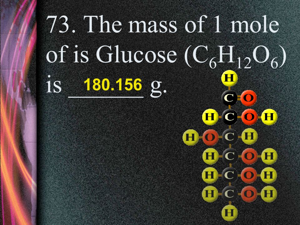 73. The mass of 1 mole of is Glucose (C6H12O6) is ______ g.