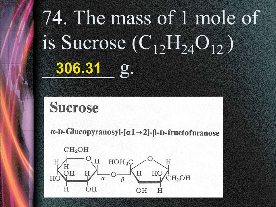 74. The mass of 1 mole of is Sucrose (C12H24O12 ) _______ g.