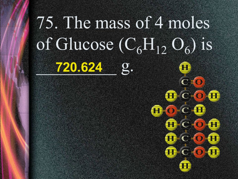 75. The mass of 4 moles of Glucose (C6H12 O6) is _________ g.