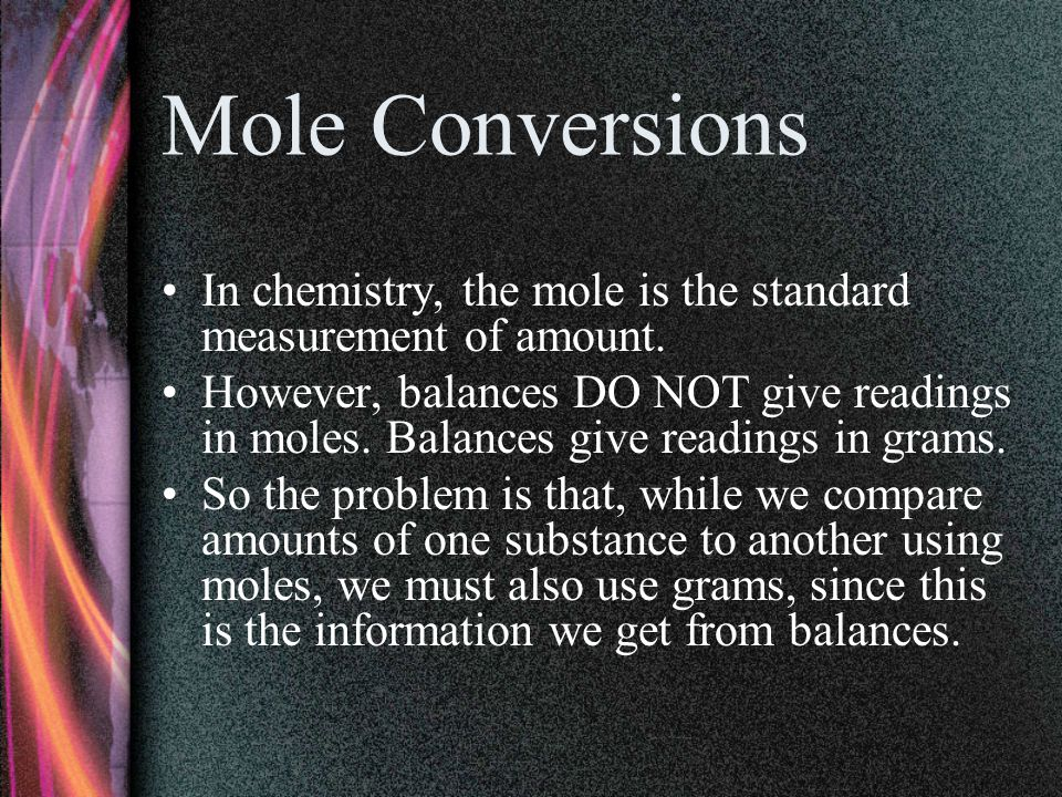 Mole Conversions In chemistry, the mole is the standard measurement of amount.