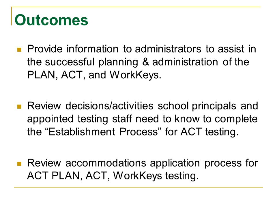 Outcomes Provide information to administrators to assist in the successful planning & administration of the PLAN, ACT, and WorkKeys.