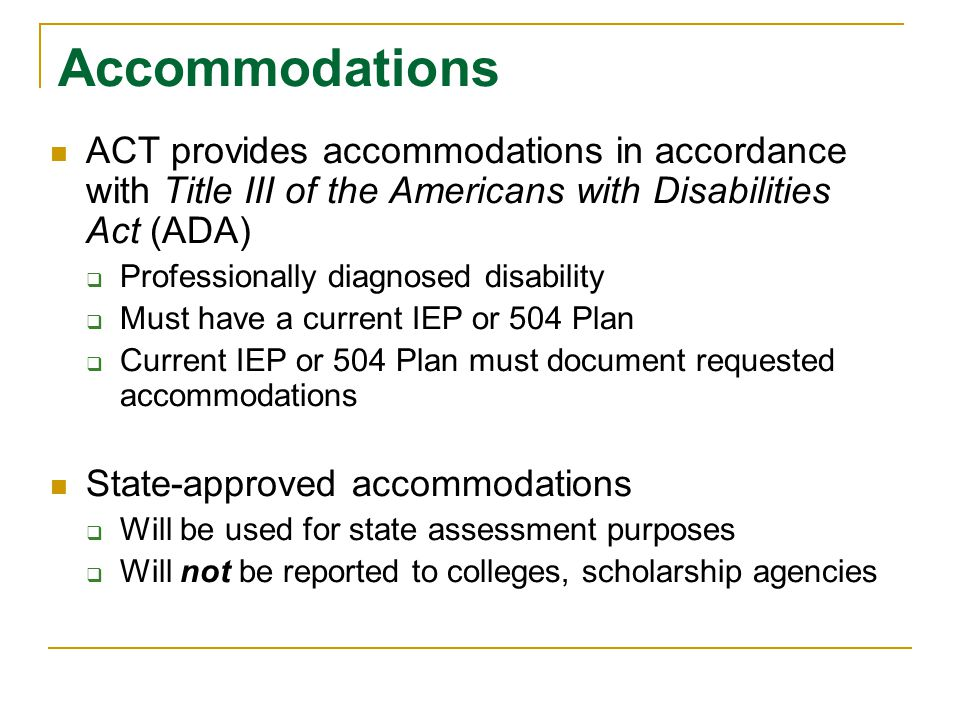 Accommodations ACT provides accommodations in accordance with Title III of the Americans with Disabilities Act (ADA)