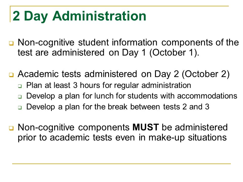 2 Day Administration Non-cognitive student information components of the test are administered on Day 1 (October 1).