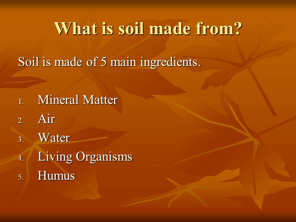 What is soil made from Soil is made of 5 main ingredients.