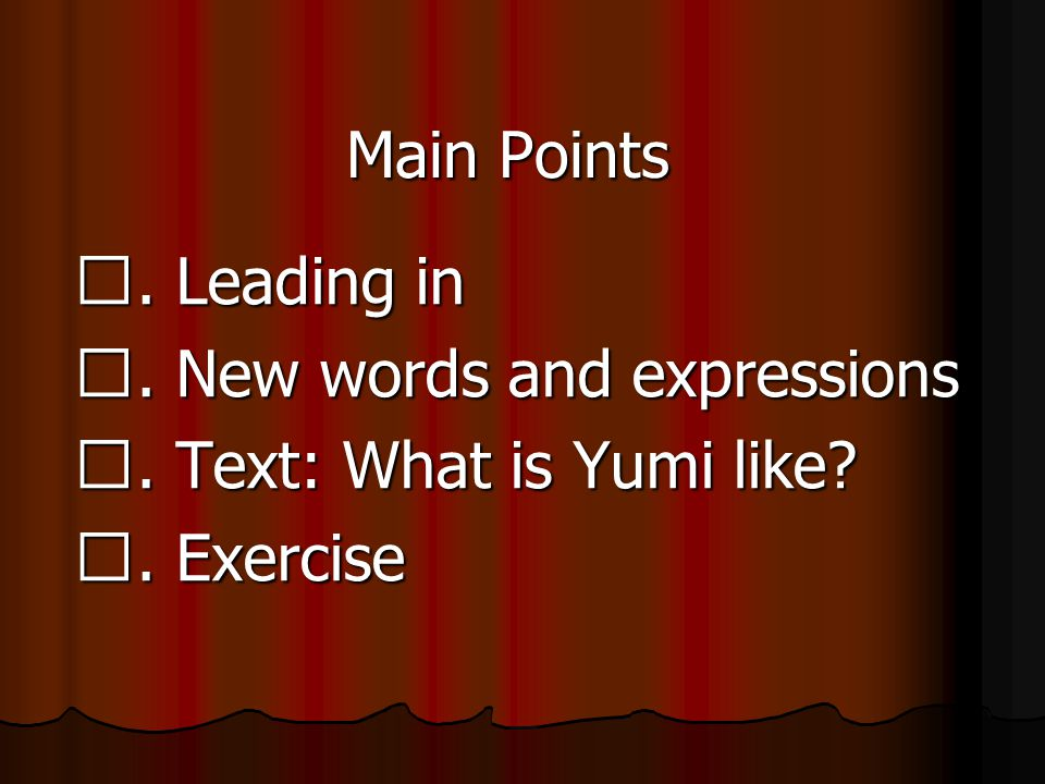 Main Points Ⅰ. Leading in Ⅱ. New words and expressions Ⅲ. Text: What is Yumi like Ⅳ. Exercise