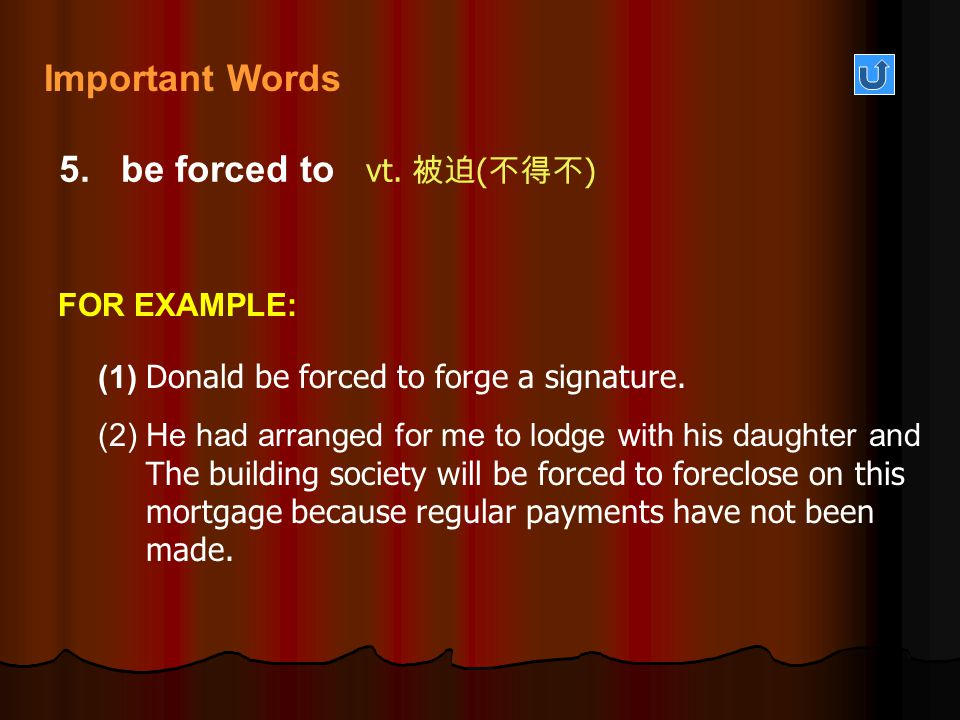 Important Words 5. be forced to vt. 被迫(不得不) FOR EXAMPLE: