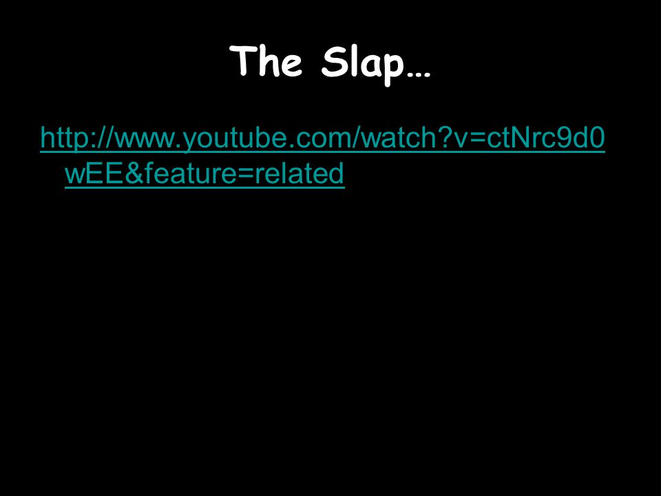 The Slap… http://www.youtube.com/watch v=ctNrc9d0wEE&feature=related