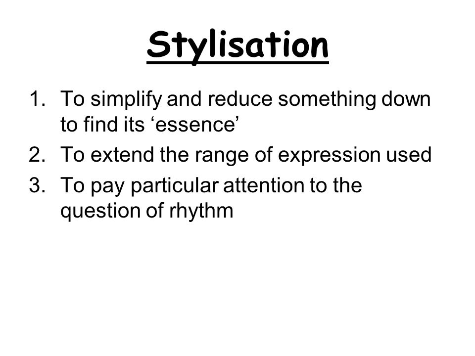 Stylisation To simplify and reduce something down to find its 'essence' To extend the range of expression used.