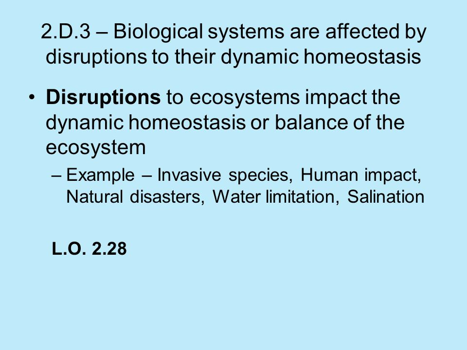 2.D.3 – Biological systems are affected by disruptions to their dynamic homeostasis