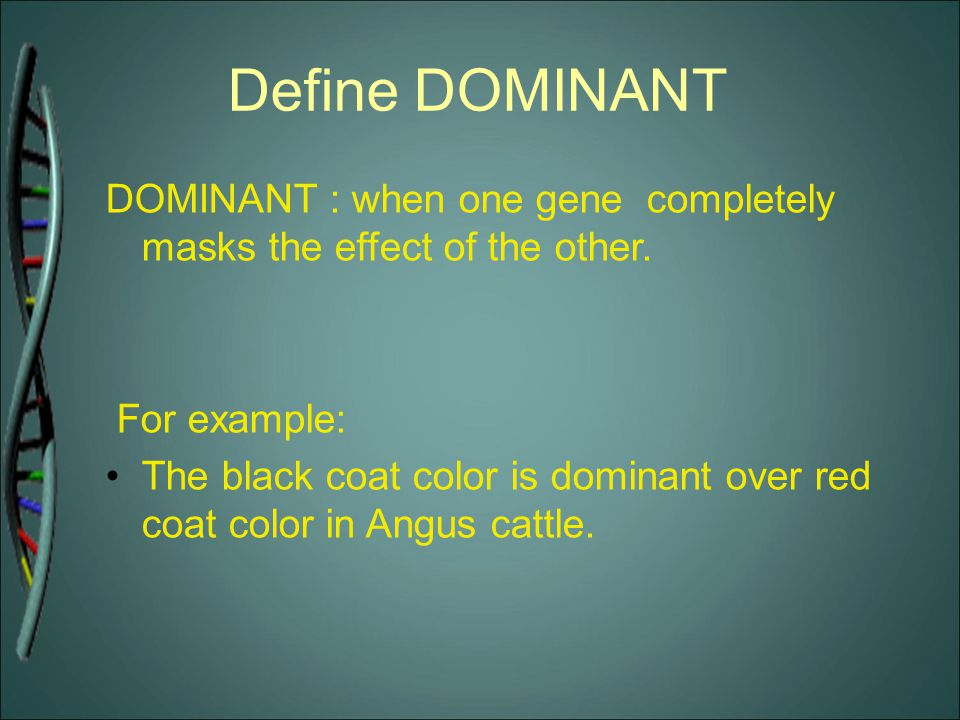 Define DOMINANT DOMINANT : when one gene completely masks the effect of the other. For example: