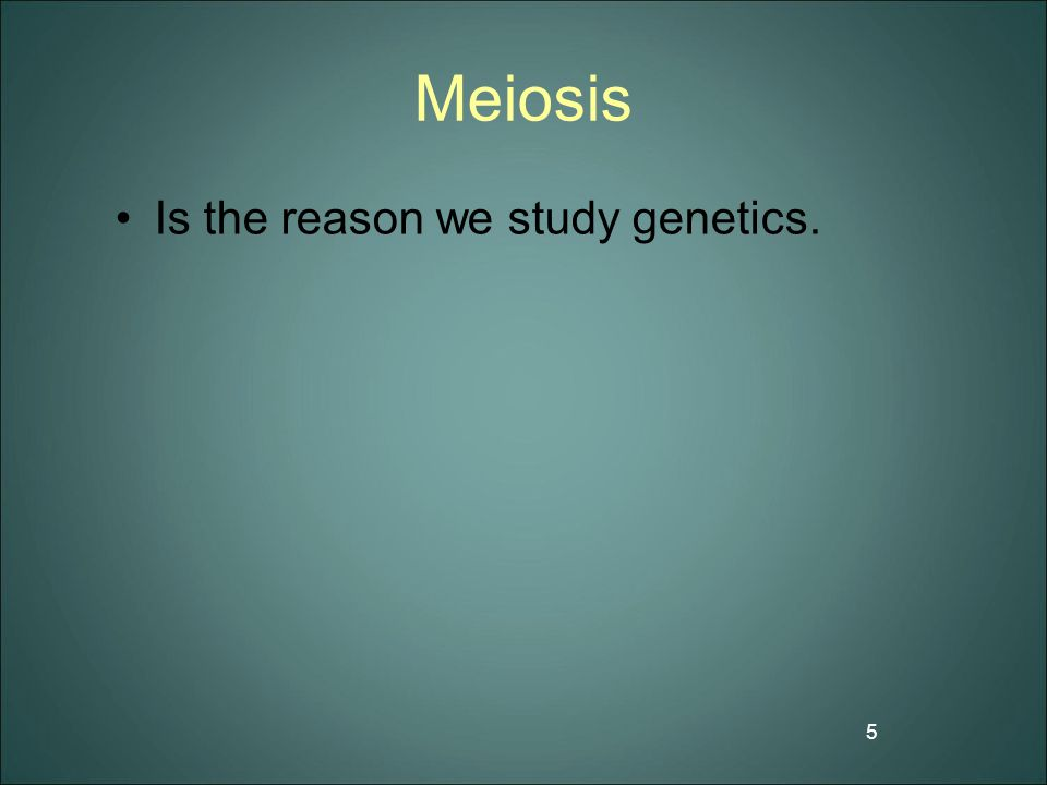 Meiosis Is the reason we study genetics.