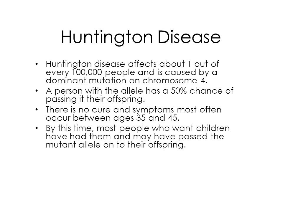 Huntington Disease Huntington disease affects about 1 out of every 100,000 people and is caused by a dominant mutation on chromosome 4.