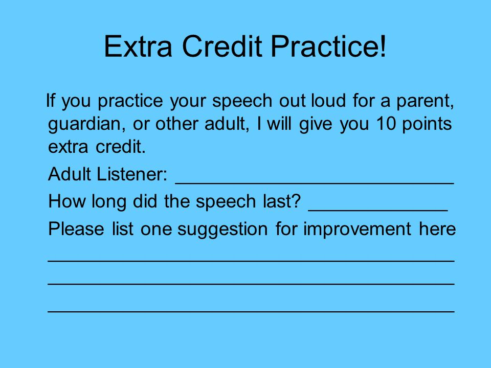 Extra Credit Practice! If you practice your speech out loud for a parent, guardian, or other adult, I will give you 10 points extra credit.
