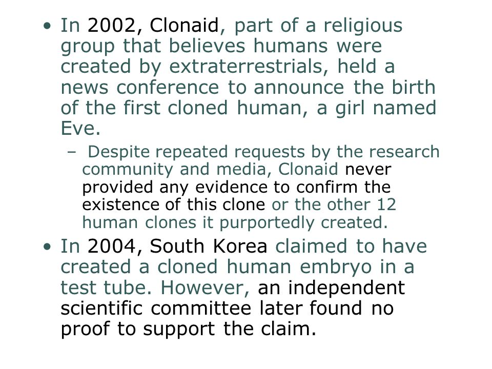 In 2002, Clonaid, part of a religious group that believes humans were created by extraterrestrials, held a news conference to announce the birth of the first cloned human, a girl named Eve.