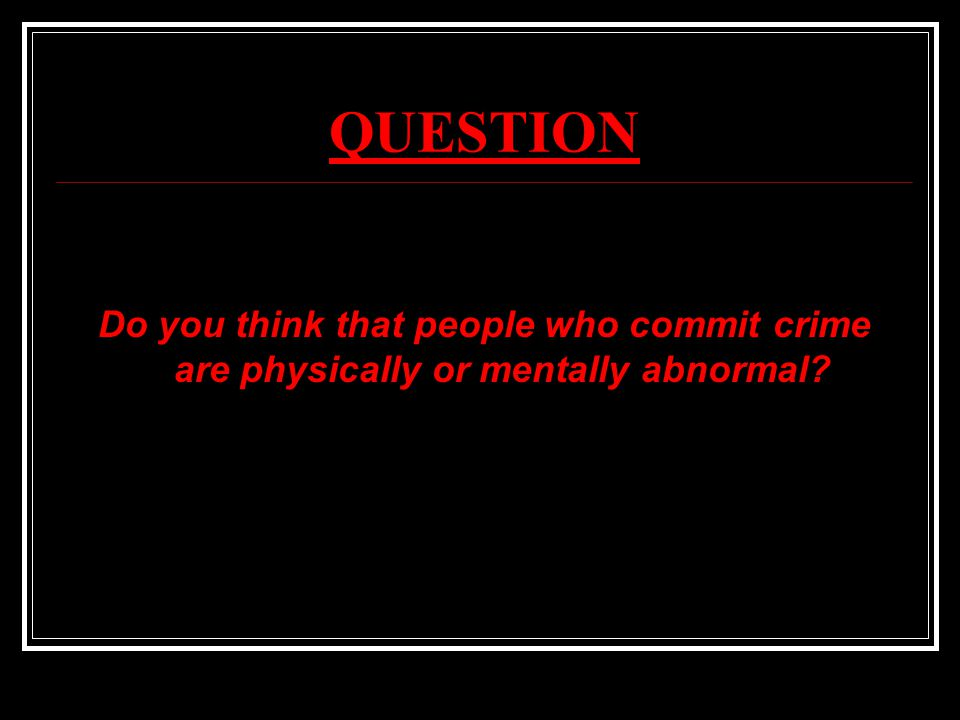 QUESTION Do you think that people who commit crime are physically or mentally abnormal