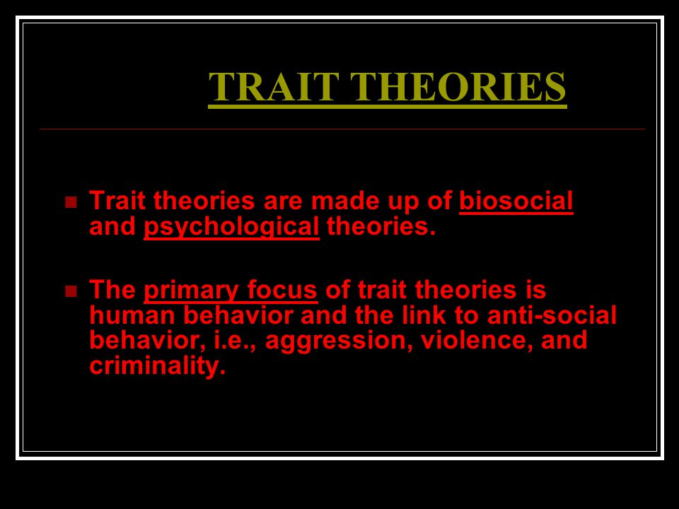 TRAIT THEORIES Trait theories are made up of biosocial and psychological theories.