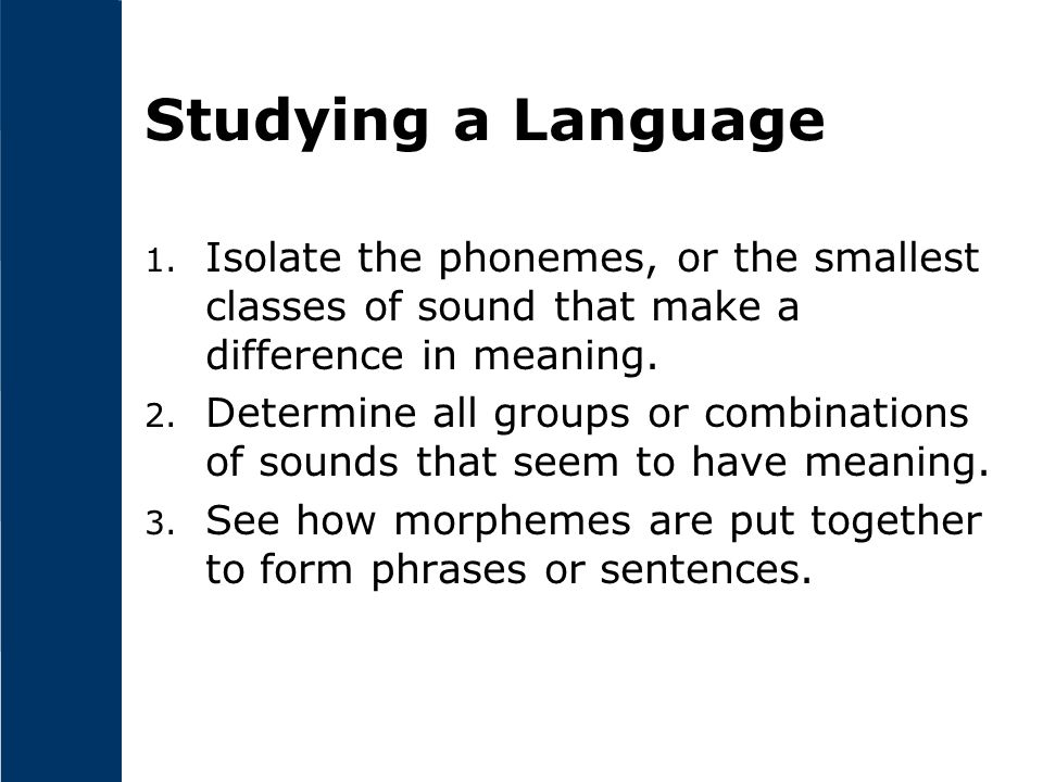 Studying a Language Isolate the phonemes, or the smallest classes of sound that make a difference in meaning.