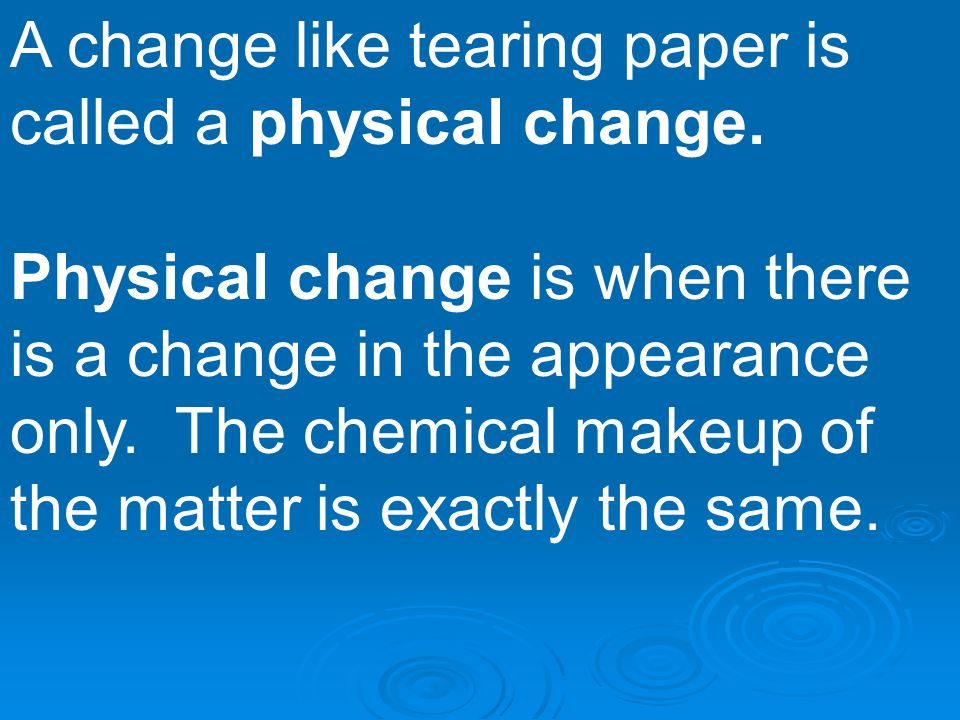 A change like tearing paper is called a physical change.