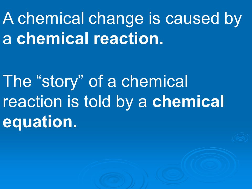 A chemical change is caused by a chemical reaction.