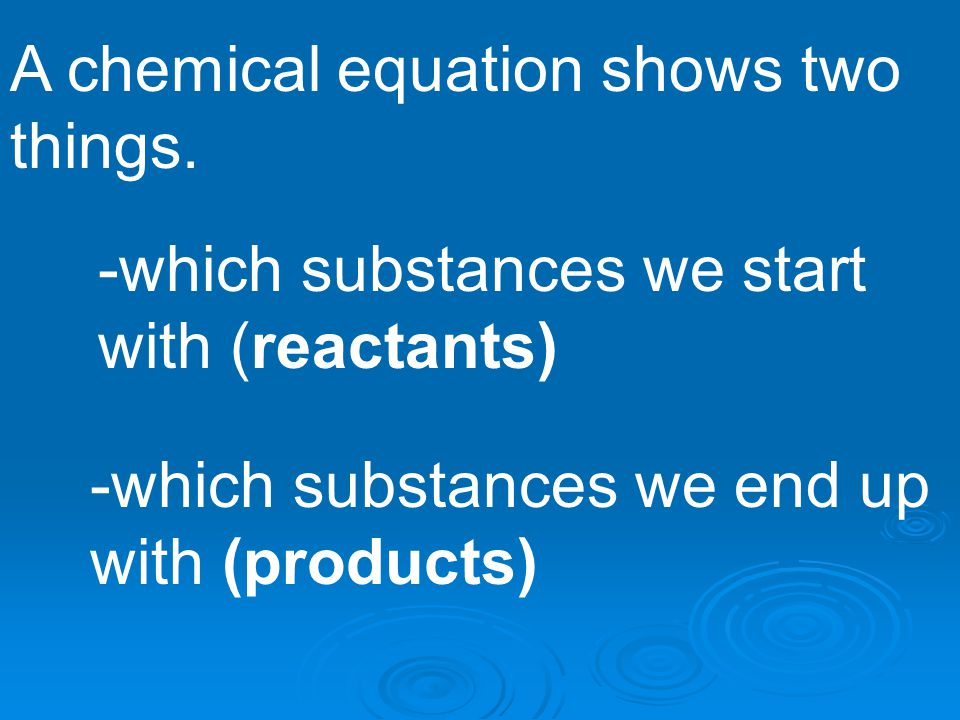 A chemical equation shows two things.